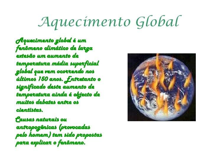 Aquecimento Global <ul><li>Aquecimento global é um  fenômeno climático de larga extesão um aumento de temperatura média su...