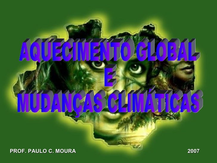PROF. PAULO C. MOURA 2007 AQUECIMENTO GLOBAL E  MUDANÇAS CLIMÁTICAS