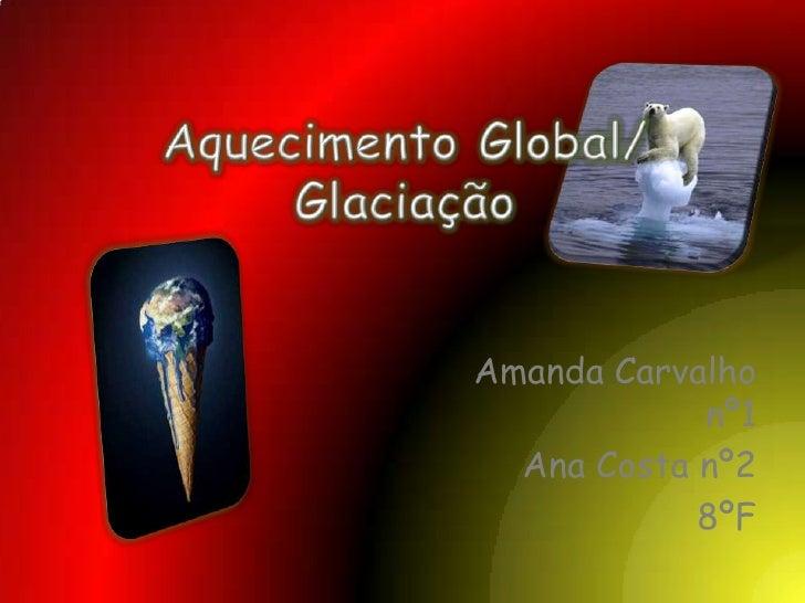 Aquecimento Global/ Glaciação<br />Amanda Carvalho nº1<br />Ana Costa nº2<br />8ºF<br />