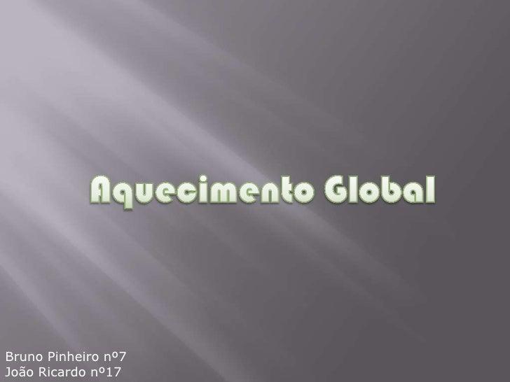 Aquecimento Global<br />Bruno Pinheiro nº7<br />João Ricardo nº17<br />
