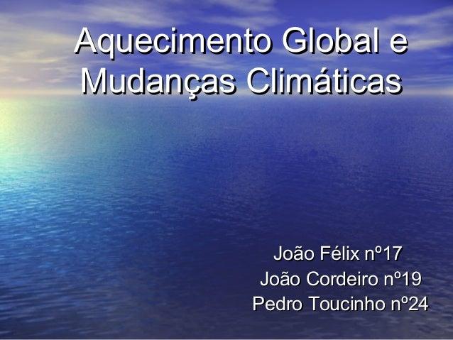 Aquecimento Global e Mudanças Climáticas  João Félix nº17 João Cordeiro nº19 Pedro Toucinho nº24