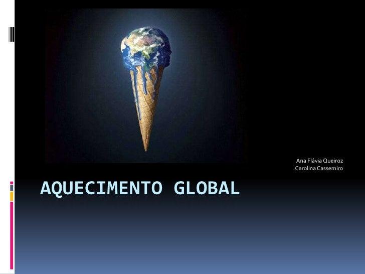 Aquecimento Global<br />Ana Flávia Queiroz<br />Carolina Cassemiro<br />