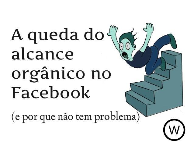 A queda do alcance orgânico no Facebook (e por que não tem problema) W
