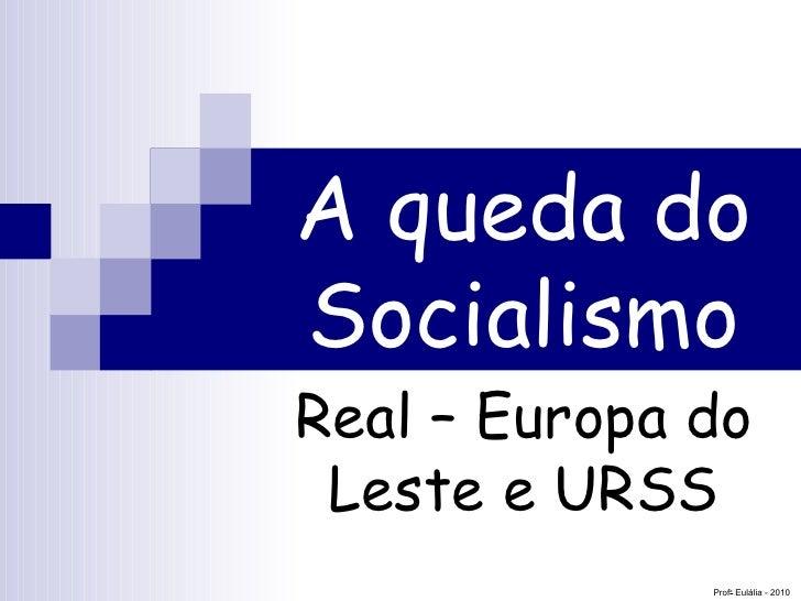 A queda do Socialismo Real – Europa do Leste e URSS Prof a  Eulália - 2010