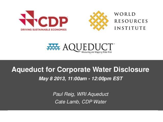 Aqueduct for Corporate Water DisclosureMay 8 2013, 11:00am - 12:00pm ESTPaul Reig, WRI AqueductCate Lamb, CDP Water