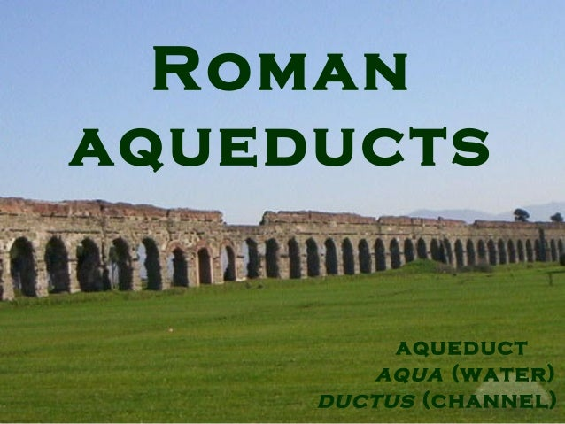 Roman aqueducts aqueduct aqua (water) ductus (channel)