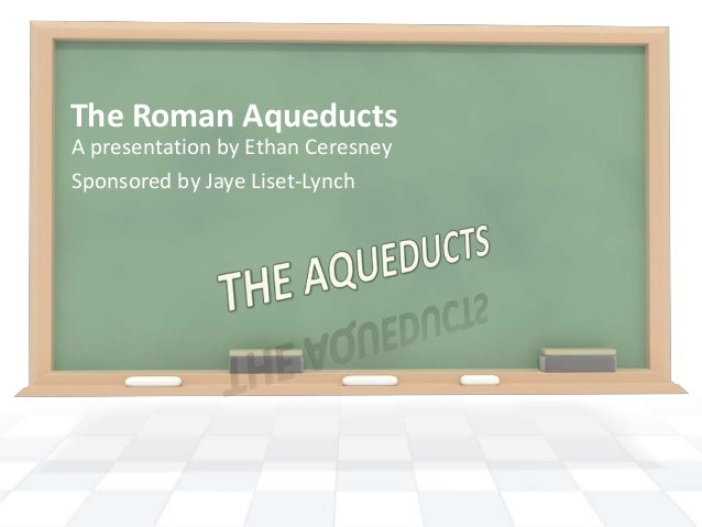 The Roman Aqueducts A presentation by Ethan Ceresney Sponsored by Jaye Liset-Lynch