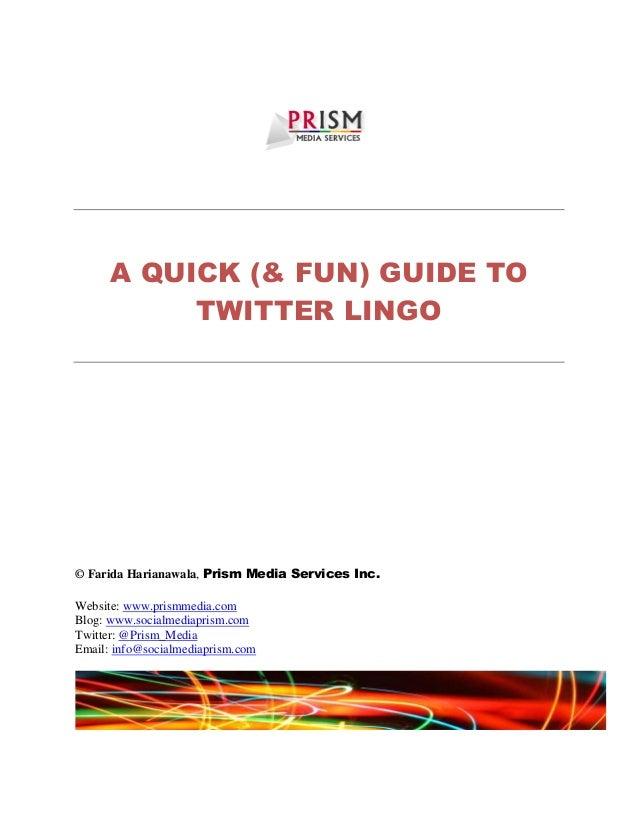 A QUICK (& FUN) GUIDE TO TWITTER LINGO © Farida Harianawala, Prism Media Services Inc. Website: www.prismmedia.com Blog: w...