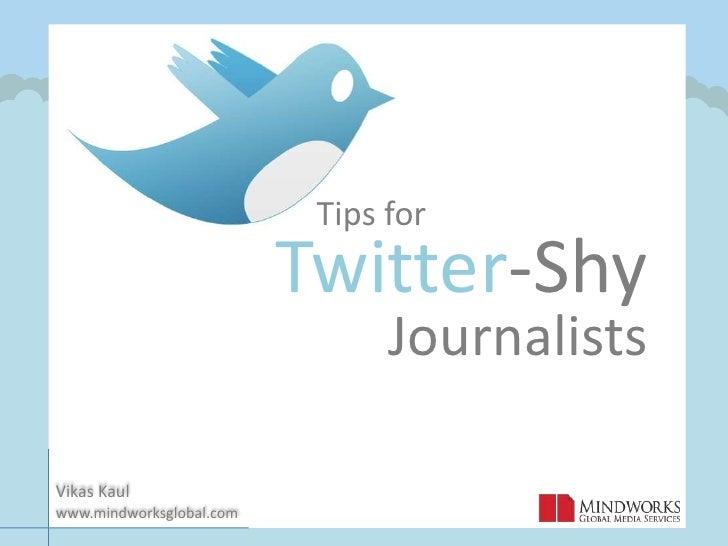 Tips for<br />Twitter-Shy<br />Journalists<br />Vikas Kaul             <br />www.mindworksglobal.com<br />