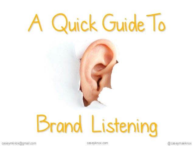 A Quick GuideTo Brand Listening @caseymaeknoxcaseyknox.comcaseymknox@gmail.com