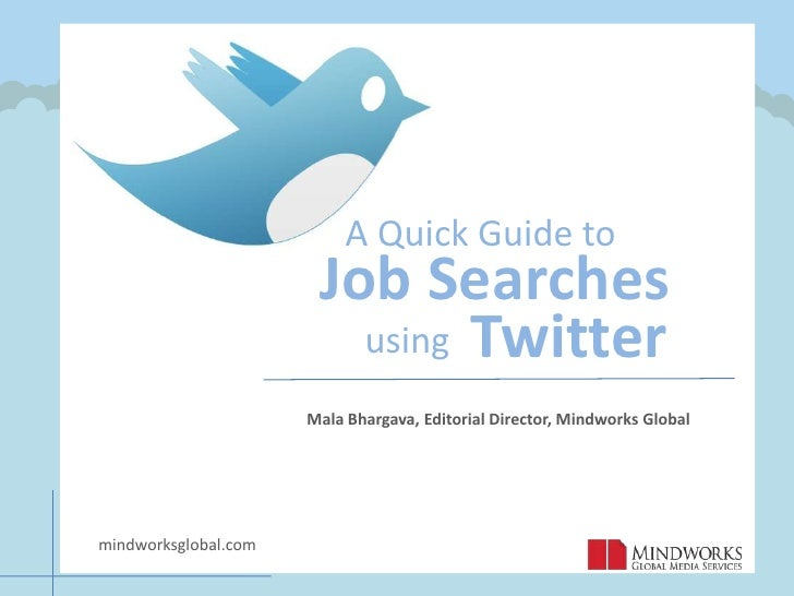 A Quick Guide to<br />Job Searches<br />Twitter   <br />using<br />Mala Bhargava, Editorial Director, Mindworks Global<br ...