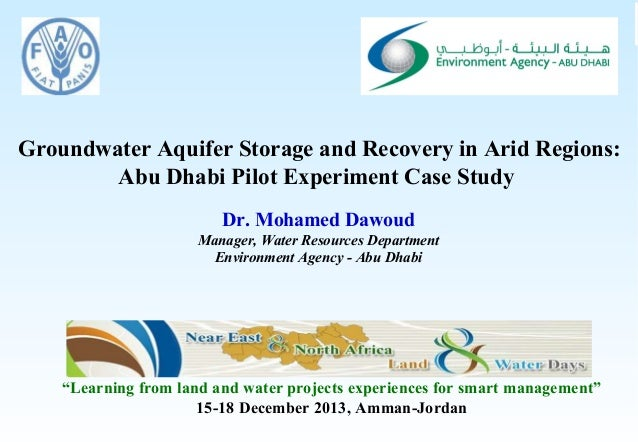 Groundwater Aquifer Storage and Recovery in Arid Regions: Abu Dhabi Pilot Experiment Case Study Dr. Mohamed Dawoud Manager...