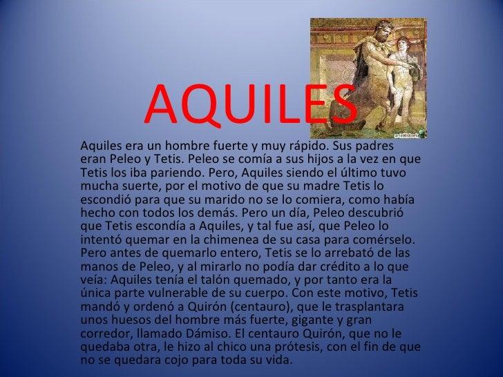AQUILES Aquiles era un hombre fuerte y muy rápido. Sus padres eran Peleo y Tetis. Peleo se comía a sus hijos a la vez en q...