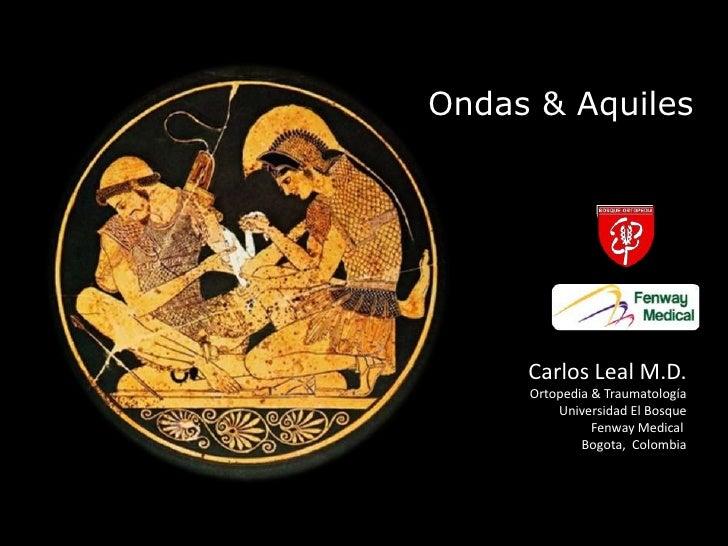 Ondas & Aquiles<br />Carlos Leal M.D.<br />Ortopedia & Traumatología<br />Universidad El Bosque<br />Fenway Medical <br />...