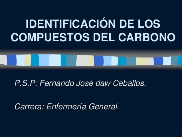 IDENTIFICACIÓN DE LOSCOMPUESTOS DEL CARBONOP.S.P: Fernando José daw Ceballos.Carrera: Enfermería General.