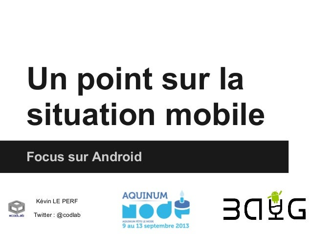 Un point sur la situation mobile Focus sur Android  Kévin LE PERF Twitter : @codlab