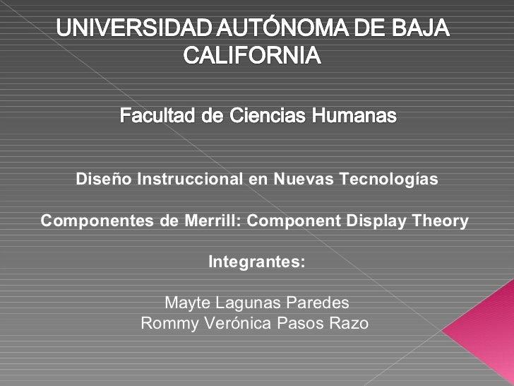 Diseño Instruccional en Nuevas Tecnologías Componentes de Merrill: Component Display Theory  Integrantes: Mayte Lagunas Pa...