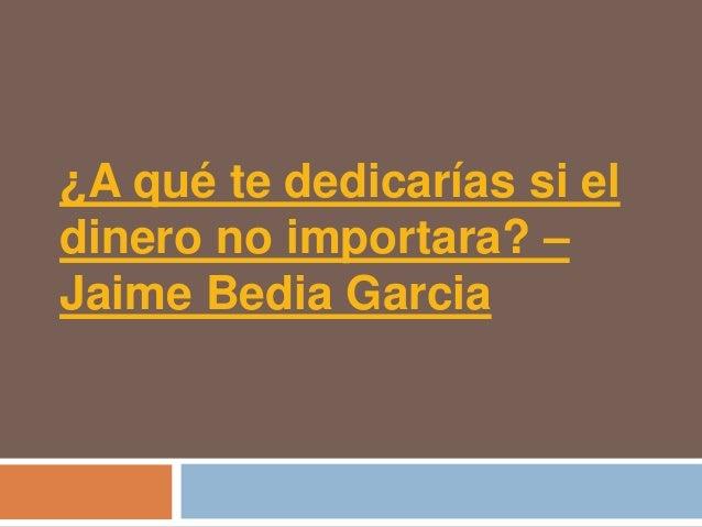 ¿A qué te dedicarías si eldinero no importara? –Jaime Bedia Garcia