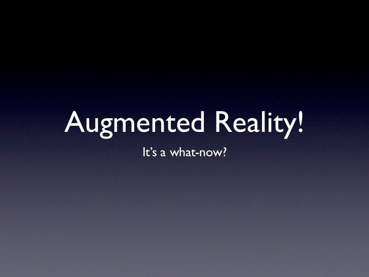 Augmented Reality!     It's a what-now?