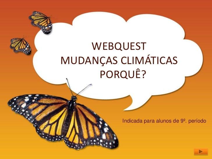 WEBQUESTMUDANÇAS CLIMÁTICAS     PORQUÊ?          Indicada para alunos de 9º. período