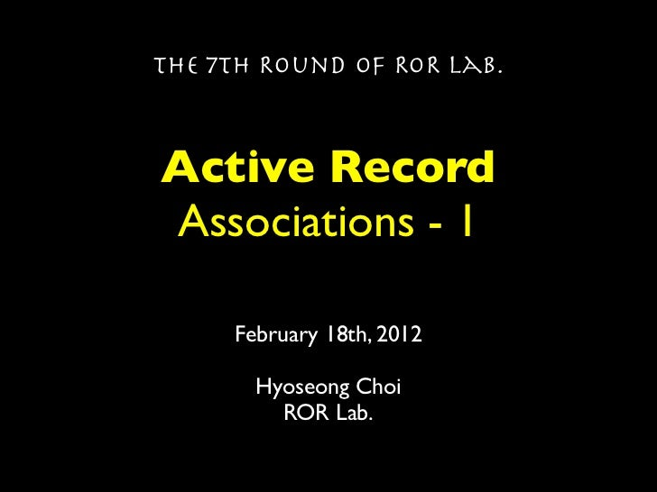 The 7th Round of ROR Lab.Active RecordAssociations - 1     February 18th, 2012       Hyoseong Choi         ROR Lab.