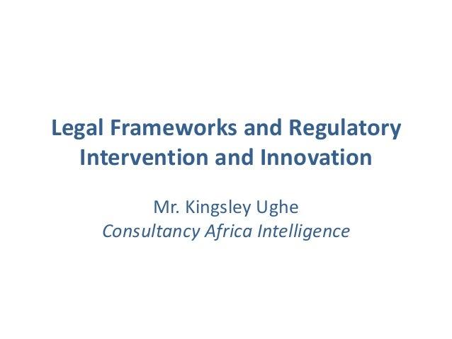 Legal Frameworks and Regulatory Intervention and Innovation Mr. Kingsley Ughe Consultancy Africa Intelligence