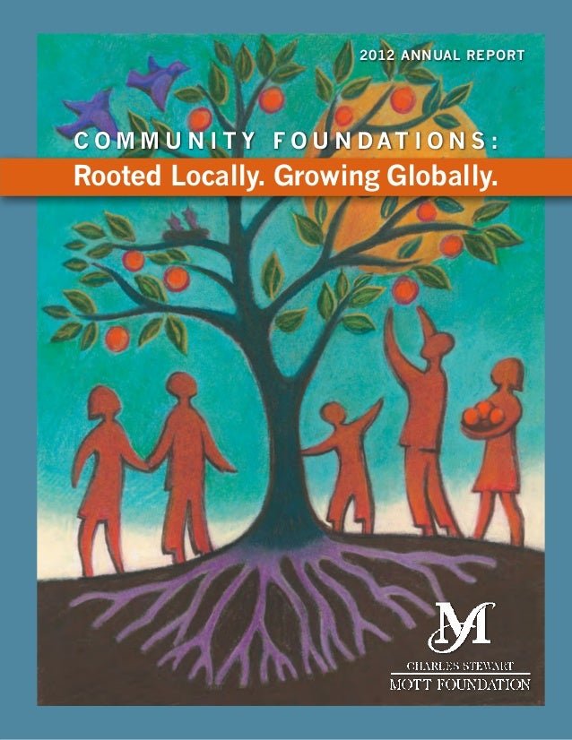 2012 Annual Report  C o m m u n i t y F o u n dat i o n s :  Rooted Locally. Growing Globally.  2012 Annual Report  a