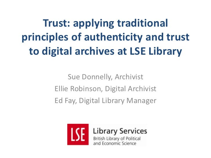 Trust: applying traditionalprinciples of authenticity and trust to digital archives at LSE Library            Sue Donnelly...