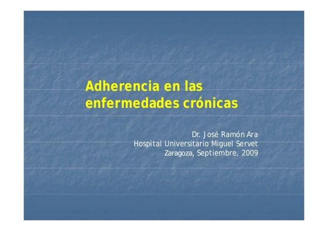 Adherencia en lasAdherencia en las enfermedades crónicas Dr. José Ramón Ara H it l U i it i Mi l S tHospital Universitario...