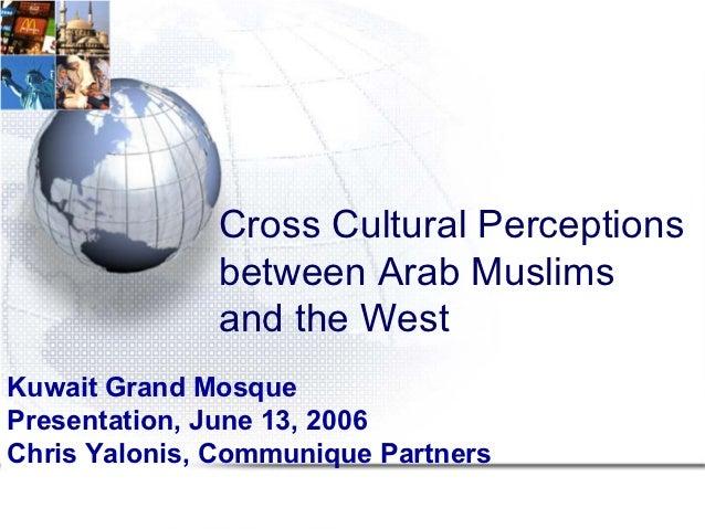 Cross Cultural Perceptions              between Arab Muslims              and the WestKuwait Grand MosquePresentation, Jun...
