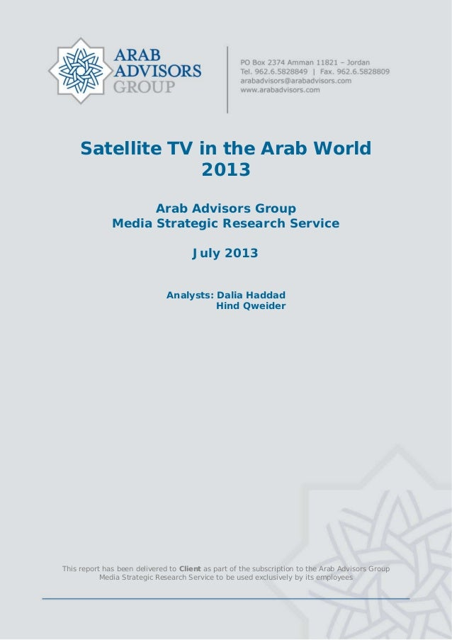 Satellite TV in the Arab World 2013 Arab Advisors Group Media Strategic Research Service July 2013 Analysts: Dalia Haddad ...
