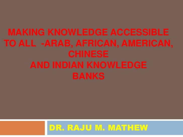 MAKING KNOWLEDGE ACCESSIBLETO ALL -ARAB, AFRICAN, AMERICAN,            CHINESE     AND INDIAN KNOWLEDGE             BANKS ...