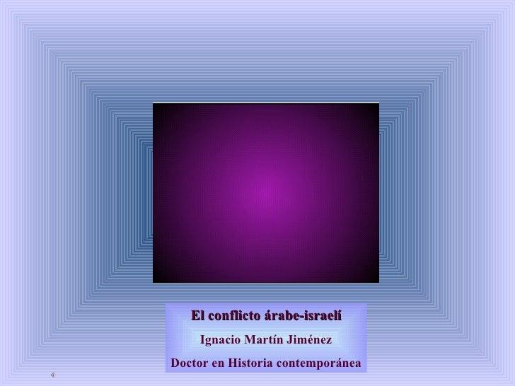 El conflicto árabe-israelí Ignacio Martín Jiménez Doctor en Historia contemporánea
