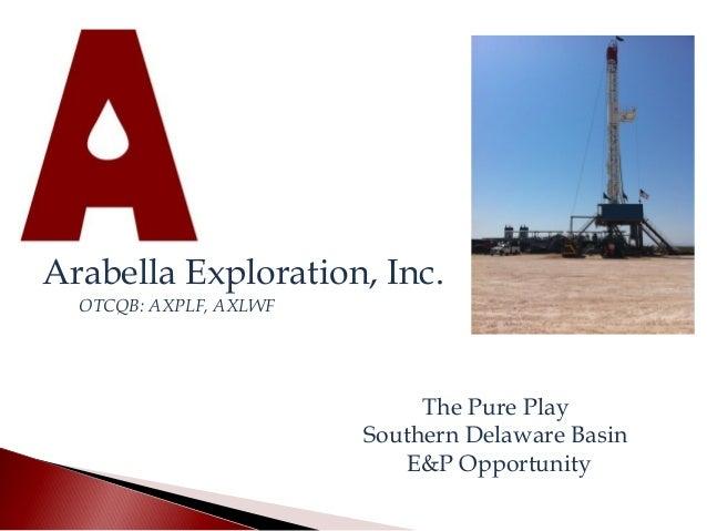 Arabella Exploration, Inc.  OTCQB: AXPLF, AXLWF  The Pure Play  Southern Delaware Basin  E&P Opportunity