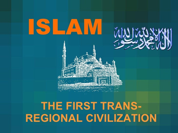 ISLAM THE FIRST TRANS-REGIONAL CIVILIZATION