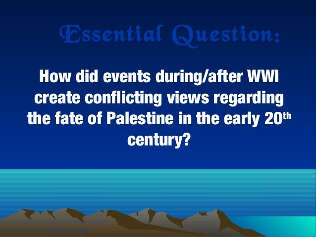 Essential Question: How did events during/after WWI create conflicting views regarding the fate of Palestine in the early ...