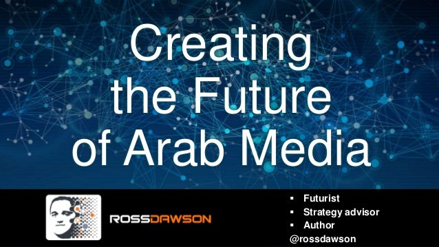Creating the Future of Arab Media  Futurist  Strategy advisor  Author @rossdawson