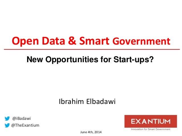 Open Data & Smart Government June 4th, 2014 @TheExantium @iBadawi Ibrahim Elbadawi New Opportunities for Start-ups?
