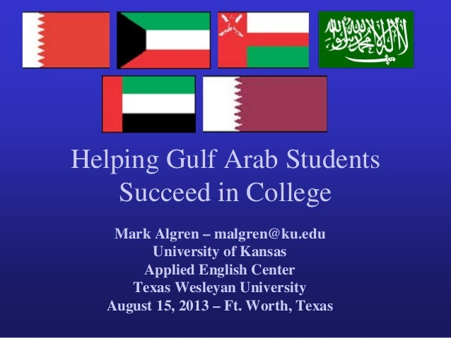 Helping Gulf Arab Students Succeed in College Mark Algren – malgren@ku.edu University of Kansas Applied English Center Tex...