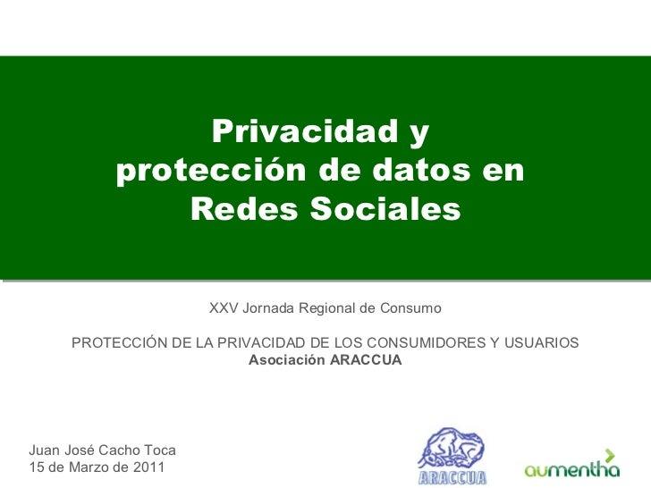 Privacidad y  protección de datos en  Redes Sociales Juan José Cacho Toca 15 de Marzo de 2011 XXV Jornada Regional de Cons...
