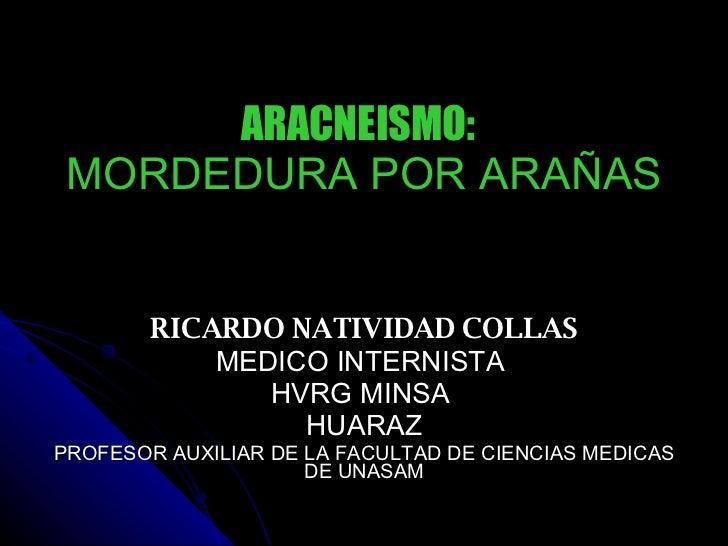 ARACNEISMO:   MORDEDURA POR ARAÑAS RICARDO NATIVIDAD COLLAS MEDICO INTERNISTA  HVRG MINSA  HUARAZ PROFESOR AUXILIAR DE LA ...