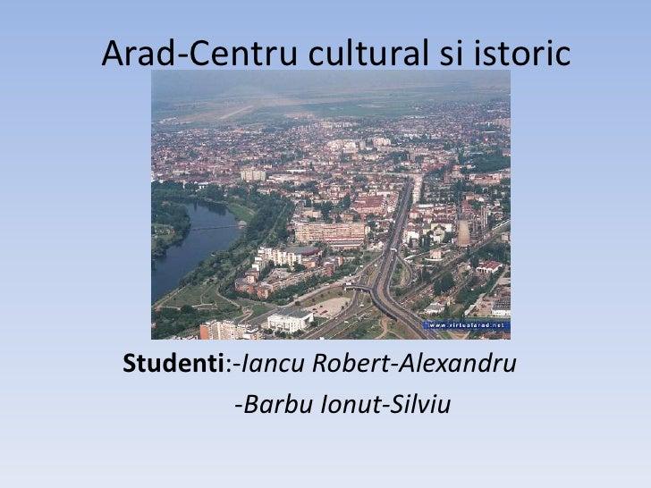 Arad-Centru cultural siistoric<br />Studenti:-Iancu Robert-Alexandru<br />-BarbuIonut-Silviu<br />