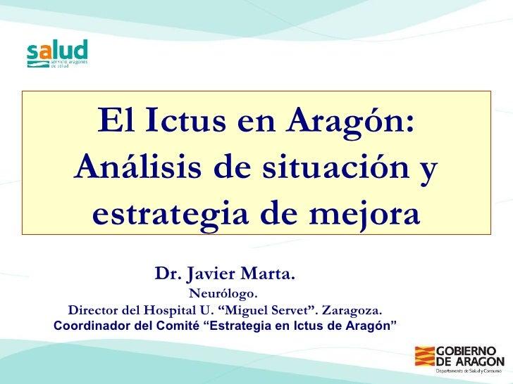 """El Ictus en Aragón: Análisis de situación y estrategia de mejora Dr. Javier Marta. Neurólogo.  Director del Hospital U. """"M..."""