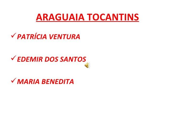 ARAGUAIA TOCANTINS <ul><li>PATRÍCIA VENTURA </li></ul><ul><li>EDEMIR DOS SANTOS </li></ul><ul><li>MARIA BENEDITA </li></ul>