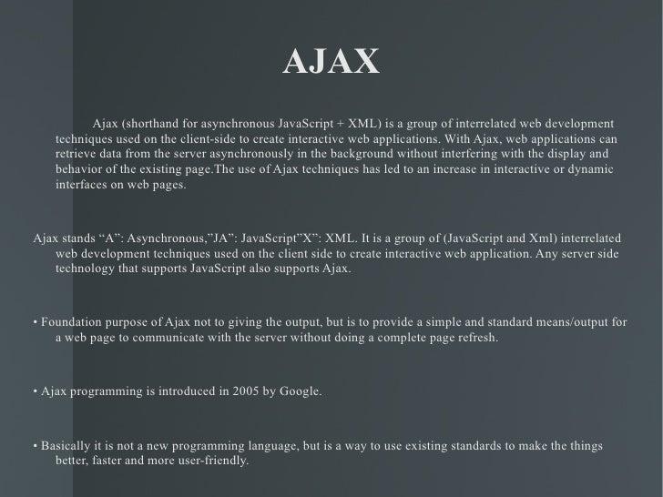 AJAX <ul><li>Ajax (shorthand for asynchronous JavaScript + XML) is a group of interrelated web development techniques used...