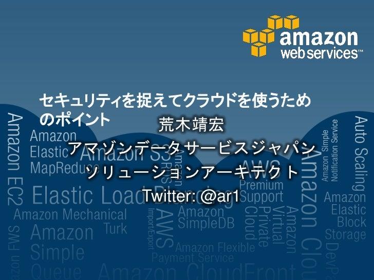 セキュリティを捉えてクラウドを使うためのポイント    荒木靖宏  アマゾンデータサービスジャパン   ソリューションアーキテクト       Twitter: @ar1