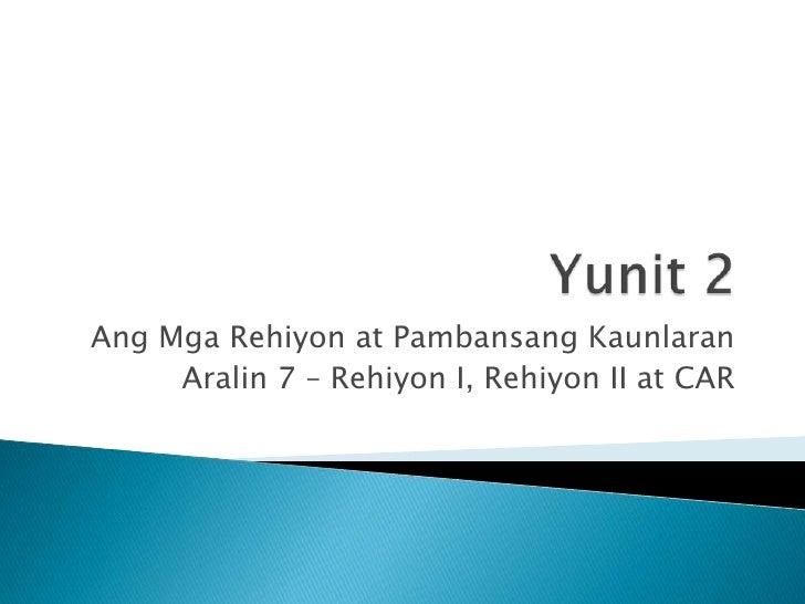 Yunit 2<br />AngMgaRehiyon at PambansangKaunlaran<br />Aralin 7 – Rehiyon I, Rehiyon II at CAR<br />