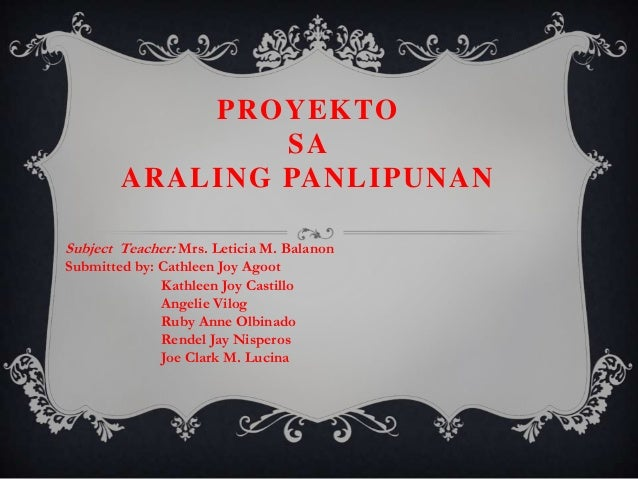 PROYEKTO SA ARALING PANLIPUNAN Subject Teacher: Mrs. Leticia M. Balanon Submitted by: Cathleen Joy Agoot Kathleen Joy Cast...