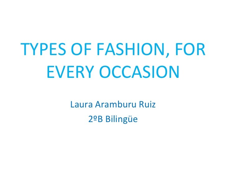 TYPES OF FASHION, FOR   EVERY OCCASION     Laura Aramburu Ruiz         2ºB Bilingüe