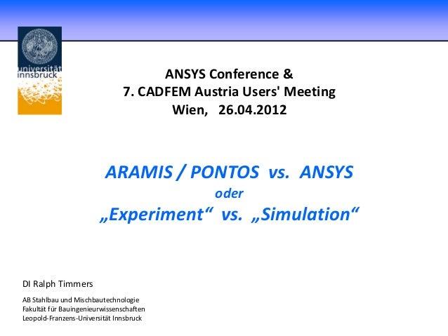 "ANSYS Conference & 7. CADFEM Austria Users' Meeting Wien, 26.04.2012 ARAMIS / PONTOS vs. ANSYS oder ""Experiment"" vs. ""Simu..."